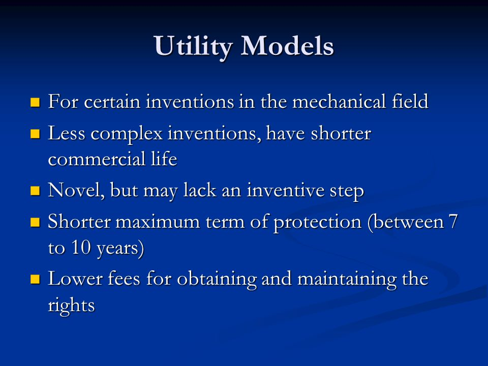 Utility Models For certain inventions in the mechanical field For certain inventions in the mechanical field Less complex inventions, have shorter commercial life Less complex inventions, have shorter commercial life Novel, but may lack an inventive step Novel, but may lack an inventive step Shorter maximum term of protection (between 7 to 10 years) Shorter maximum term of protection (between 7 to 10 years) Lower fees for obtaining and maintaining the rights Lower fees for obtaining and maintaining the rights