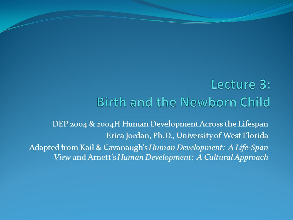 DEP 2004 & 2004H Human Development Across the Lifespan Erica Jordan, Ph.D., University of West Florida Adapted from Kail & Cavanaugh's Human Development: A Life-Span View and Arnett's Human Development: A Cultural Approach