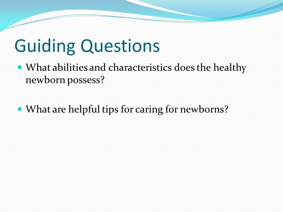 Guiding Questions What abilities and characteristics does the healthy newborn possess.