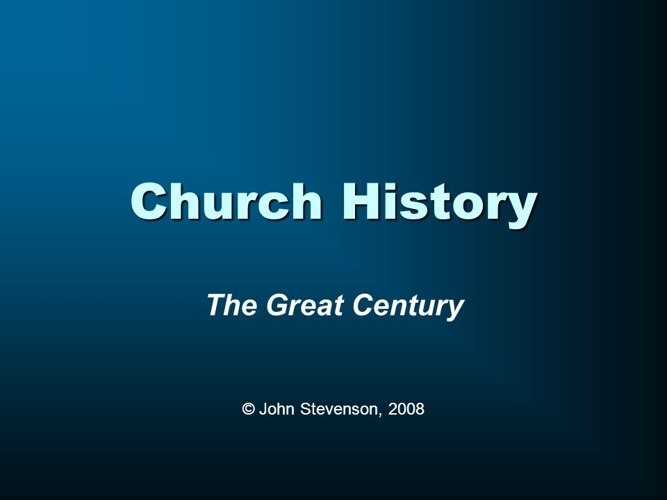 Church History The Great Century © John Stevenson, 2008