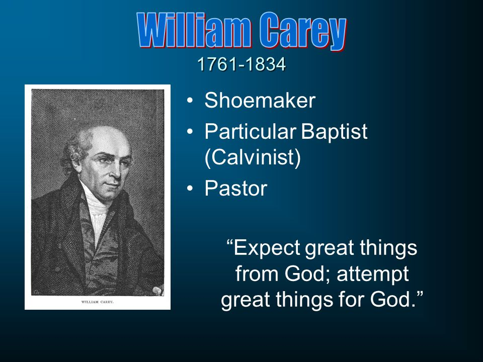 1761-1834 Shoemaker Particular Baptist (Calvinist) Pastor Expect great things from God; attempt great things for God.