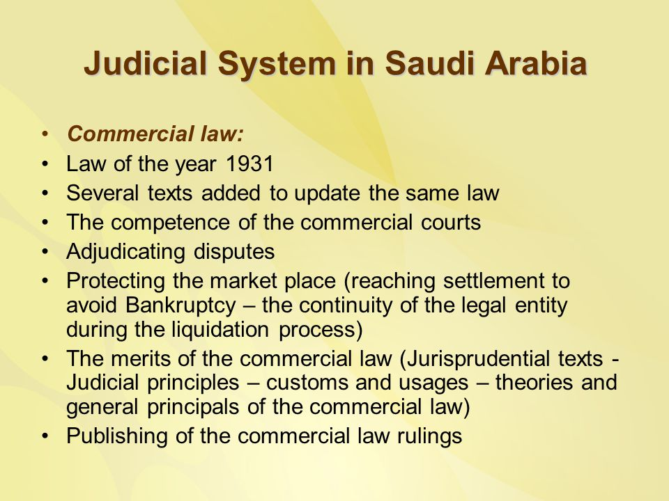 Judicial System in Saudi Arabia Commercial law: Law of the year 1931 Several texts added to update the same law The competence of the commercial courts Adjudicating disputes Protecting the market place (reaching settlement to avoid Bankruptcy – the continuity of the legal entity during the liquidation process) The merits of the commercial law (Jurisprudential texts - Judicial principles – customs and usages – theories and general principals of the commercial law) Publishing of the commercial law rulings