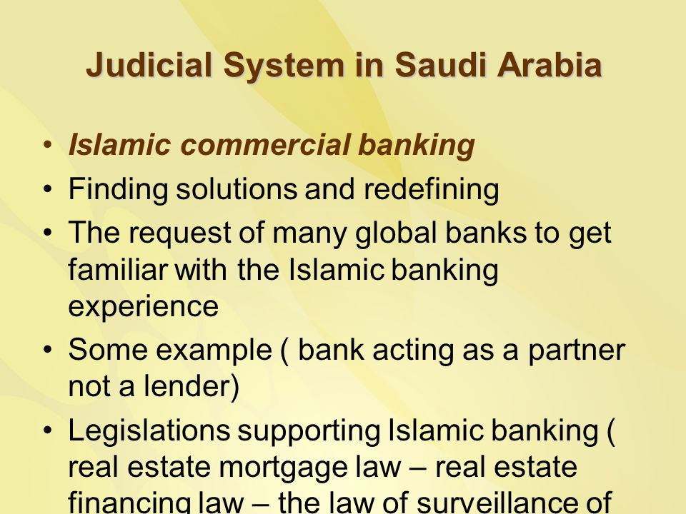 Judicial System in Saudi Arabia Islamic commercial banking Finding solutions and redefining The request of many global banks to get familiar with the Islamic banking experience Some example ( bank acting as a partner not a lender) Legislations supporting Islamic banking ( real estate mortgage law – real estate financing law – the law of surveillance of the financing companies