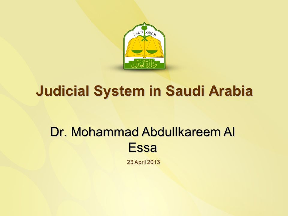 Judicial System in Saudi Arabia Dr. Mohammad Abdullkareem Al Essa 23 April 2013