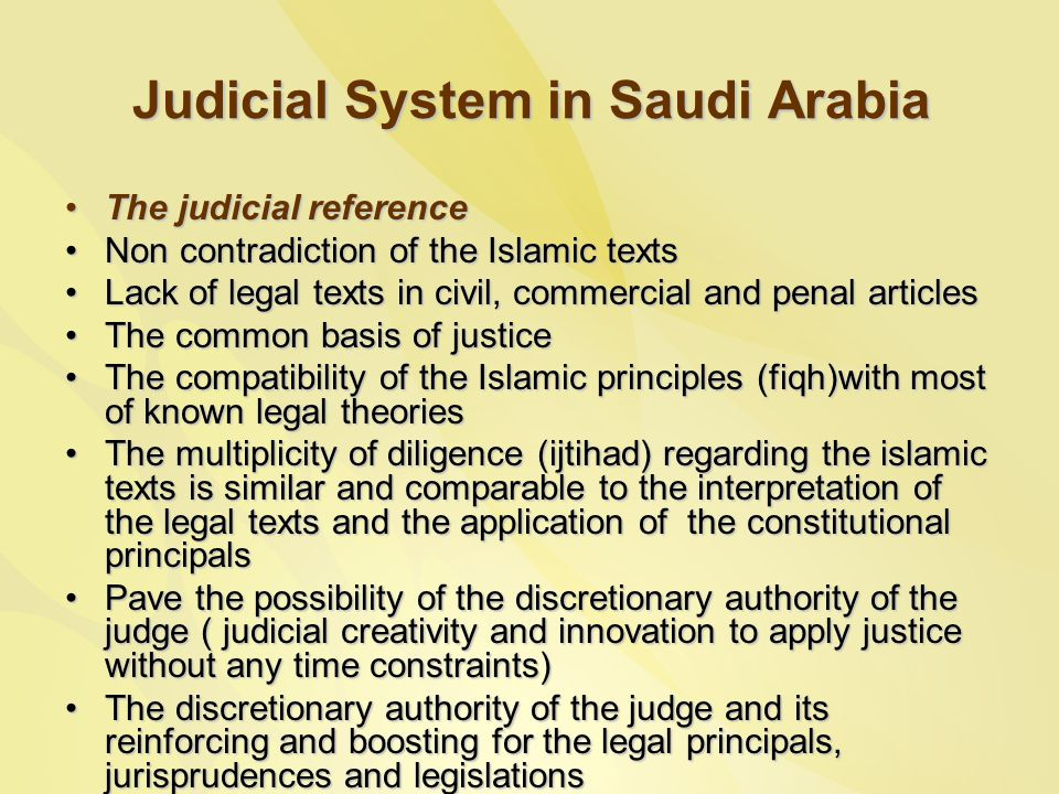 Judicial System in Saudi Arabia The judicial referenceThe judicial reference Non contradiction of the Islamic textsNon contradiction of the Islamic texts Lack of legal texts in civil, commercial and penal articlesLack of legal texts in civil, commercial and penal articles The common basis of justiceThe common basis of justice The compatibility of the Islamic principles (fiqh)with most of known legal theoriesThe compatibility of the Islamic principles (fiqh)with most of known legal theories The multiplicity of diligence (ijtihad) regarding the islamic texts is similar and comparable to the interpretation of the legal texts and the application of the constitutional principalsThe multiplicity of diligence (ijtihad) regarding the islamic texts is similar and comparable to the interpretation of the legal texts and the application of the constitutional principals Pave the possibility of the discretionary authority of the judge ( judicial creativity and innovation to apply justice without any time constraints)Pave the possibility of the discretionary authority of the judge ( judicial creativity and innovation to apply justice without any time constraints) The discretionary authority of the judge and its reinforcing and boosting for the legal principals, jurisprudences and legislationsThe discretionary authority of the judge and its reinforcing and boosting for the legal principals, jurisprudences and legislations