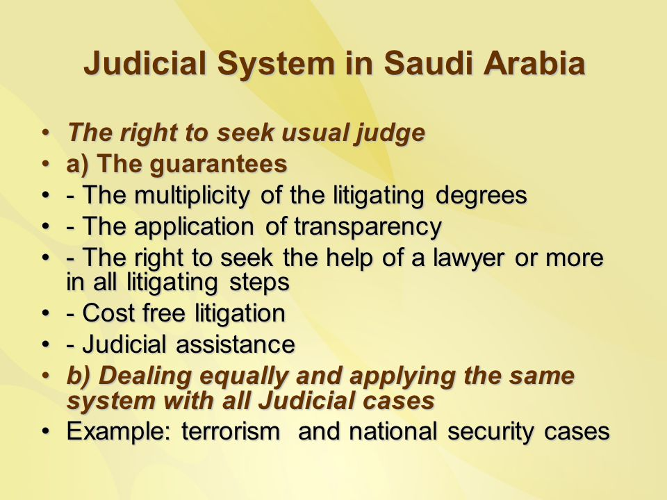 Judicial System in Saudi Arabia The right to seek usual judgeThe right to seek usual judge a) The guaranteesa) The guarantees - The multiplicity of the litigating degrees- The multiplicity of the litigating degrees - The application of transparency- The application of transparency - The right to seek the help of a lawyer or more in all litigating steps- The right to seek the help of a lawyer or more in all litigating steps - Cost free litigation- Cost free litigation - Judicial assistance- Judicial assistance b) Dealing equally and applying the same system with all Judicial casesb) Dealing equally and applying the same system with all Judicial cases Example: terrorism and national security casesExample: terrorism and national security cases