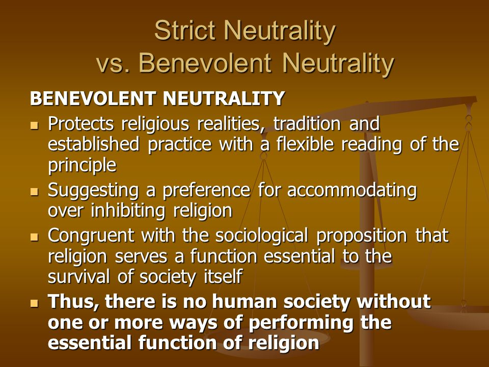 Strict Neutrality vs. Benevolent Neutrality BENEVOLENT NEUTRALITY Protects religious realities, tradition and established practice with a flexible rea