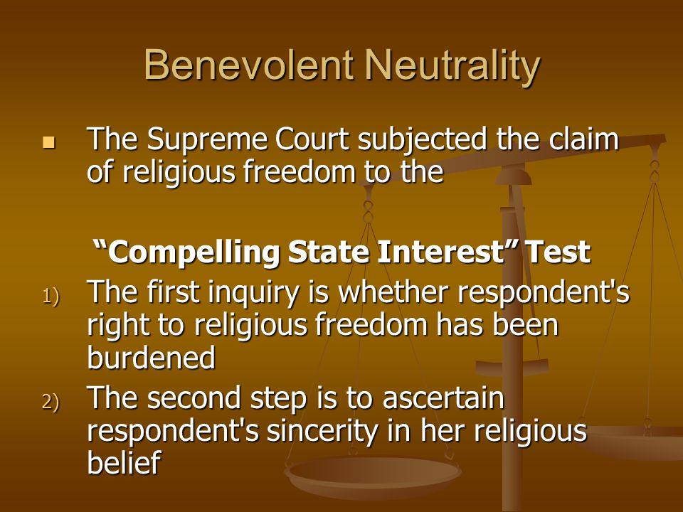 Benevolent Neutrality The Supreme Court subjected the claim of religious freedom to the The Supreme Court subjected the claim of religious freedom to