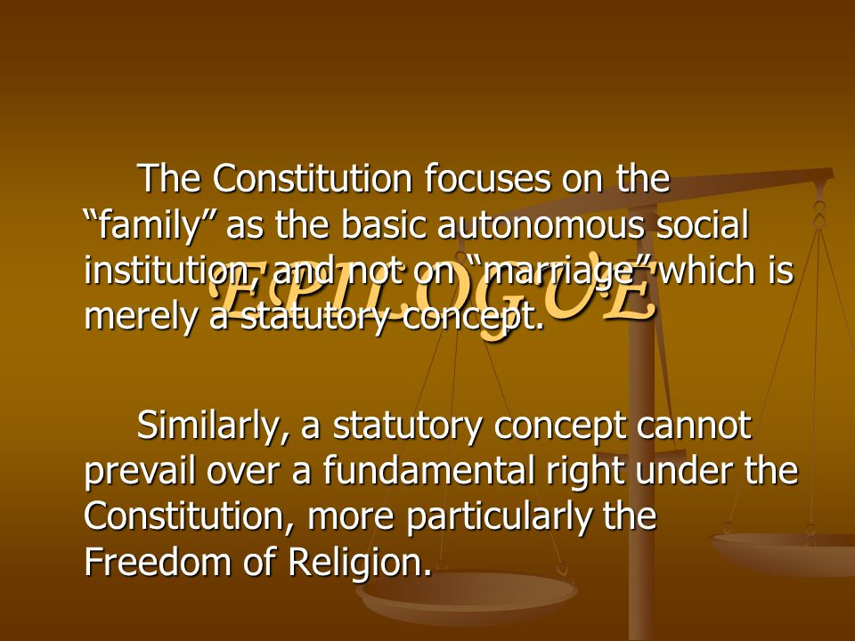 "EPILOGUE The Constitution focuses on the ""family"" as the basic autonomous social institution, and not on ""marriage"" which is merely a statutory concep"