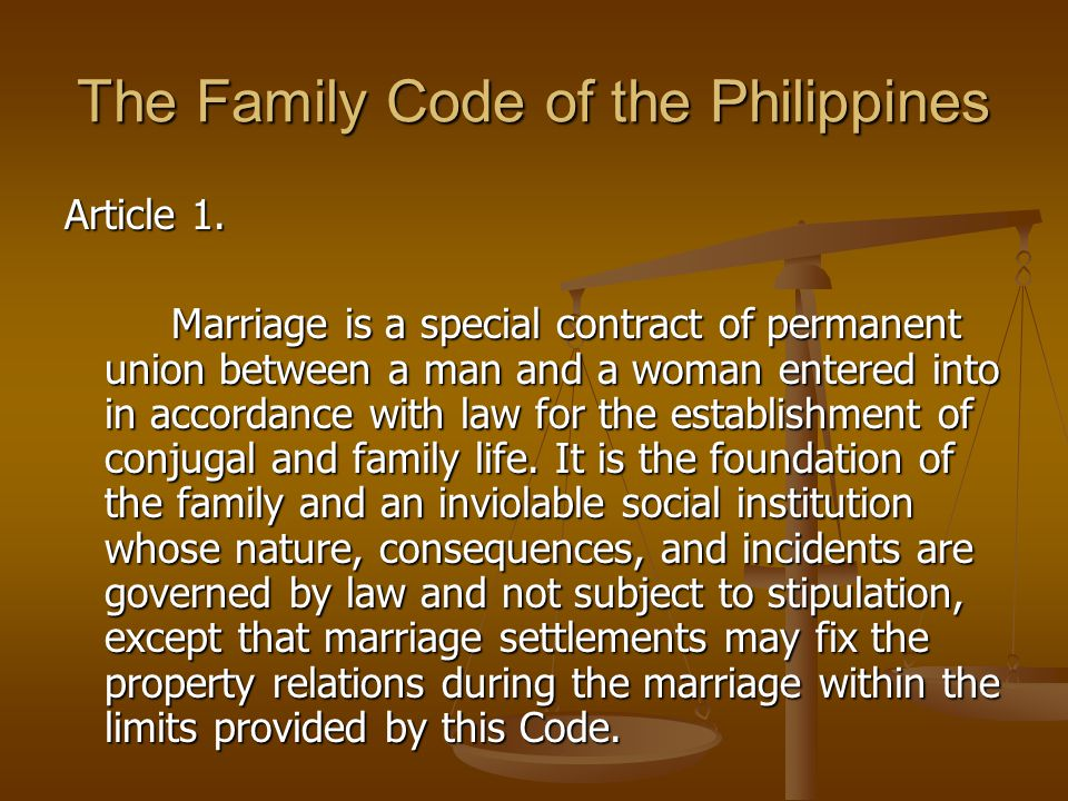 The Family Code of the Philippines Article 1. Marriage is a special contract of permanent union between a man and a woman entered into in accordance w