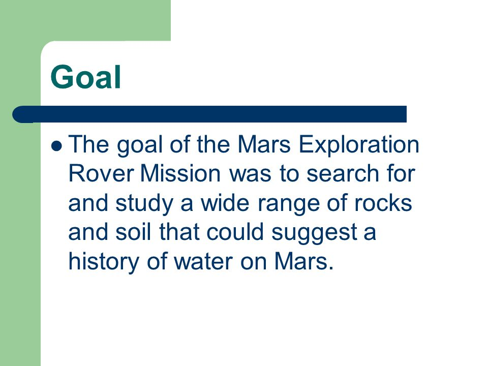 Goal The goal of the Mars Exploration Rover Mission was to search for and study a wide range of rocks and soil that could suggest a history of water on Mars.
