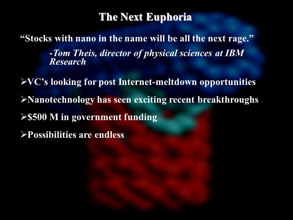 The Next Euphoria Stocks with nano in the name will be all the next rage. -Tom Theis, director of physical sciences at IBM Research  VC's looking for post Internet-meltdown opportunities  Nanotechnology has seen exciting recent breakthroughs  $500 M in government funding  Possibilities are endless