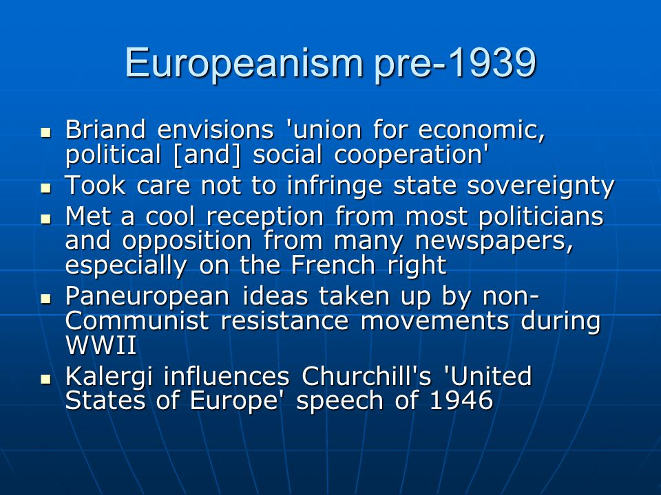 Europeanism pre-1939 Briand envisions union for economic, political [and] social cooperation Briand envisions union for economic, political [and] social cooperation Took care not to infringe state sovereignty Took care not to infringe state sovereignty Met a cool reception from most politicians and opposition from many newspapers, especially on the French right Met a cool reception from most politicians and opposition from many newspapers, especially on the French right Paneuropean ideas taken up by non- Communist resistance movements during WWII Paneuropean ideas taken up by non- Communist resistance movements during WWII Kalergi influences Churchill s United States of Europe speech of 1946 Kalergi influences Churchill s United States of Europe speech of 1946