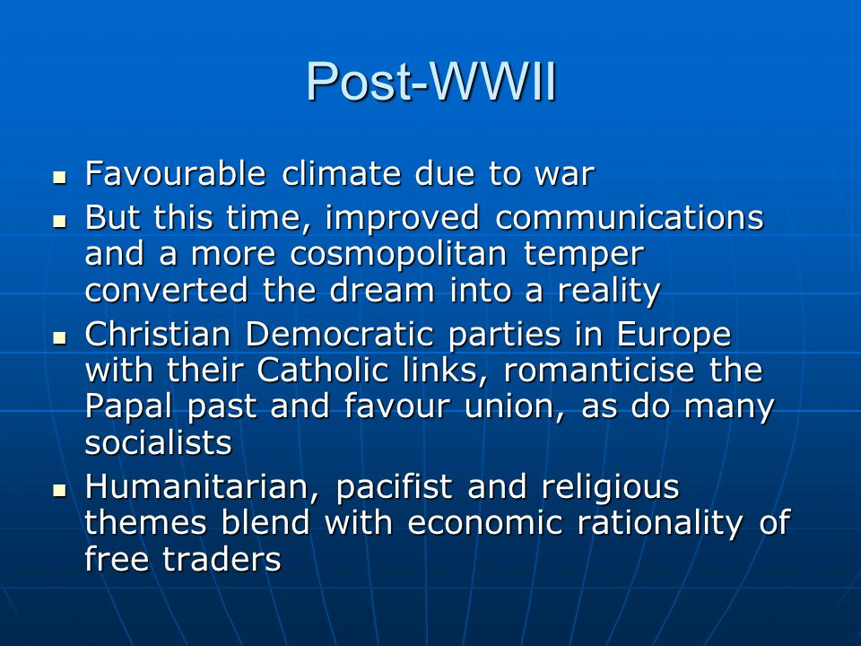 Post-WWII Favourable climate due to war Favourable climate due to war But this time, improved communications and a more cosmopolitan temper converted the dream into a reality But this time, improved communications and a more cosmopolitan temper converted the dream into a reality Christian Democratic parties in Europe with their Catholic links, romanticise the Papal past and favour union, as do many socialists Christian Democratic parties in Europe with their Catholic links, romanticise the Papal past and favour union, as do many socialists Humanitarian, pacifist and religious themes blend with economic rationality of free traders Humanitarian, pacifist and religious themes blend with economic rationality of free traders