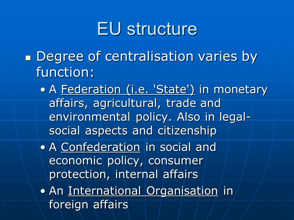EU structure Degree of centralisation varies by function: Degree of centralisation varies by function: A Federation (i.e.
