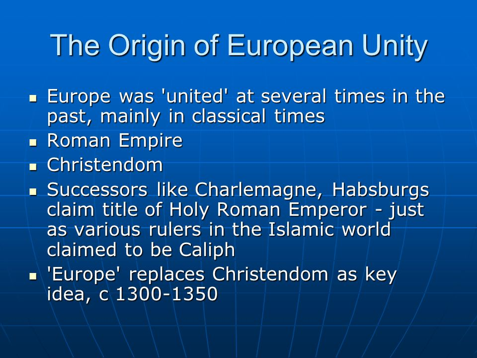 The Origin of European Unity Europe was united at several times in the past, mainly in classical times Europe was united at several times in the past, mainly in classical times Roman Empire Roman Empire Christendom Christendom Successors like Charlemagne, Habsburgs claim title of Holy Roman Emperor - just as various rulers in the Islamic world claimed to be Caliph Successors like Charlemagne, Habsburgs claim title of Holy Roman Emperor - just as various rulers in the Islamic world claimed to be Caliph Europe replaces Christendom as key idea, c 1300-1350 Europe replaces Christendom as key idea, c 1300-1350