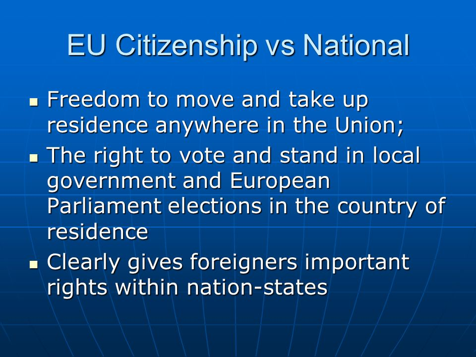 EU Citizenship vs National Freedom to move and take up residence anywhere in the Union; Freedom to move and take up residence anywhere in the Union; The right to vote and stand in local government and European Parliament elections in the country of residence The right to vote and stand in local government and European Parliament elections in the country of residence Clearly gives foreigners important rights within nation-states Clearly gives foreigners important rights within nation-states
