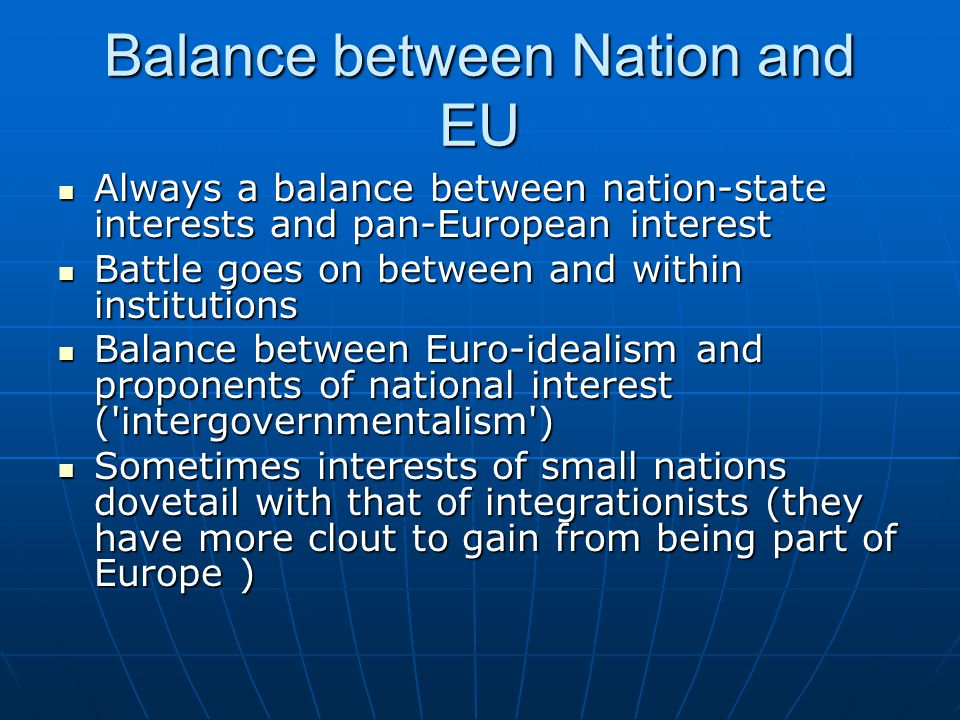 Balance between Nation and EU Always a balance between nation-state interests and pan-European interest Always a balance between nation-state interests and pan-European interest Battle goes on between and within institutions Battle goes on between and within institutions Balance between Euro-idealism and proponents of national interest ( intergovernmentalism ) Balance between Euro-idealism and proponents of national interest ( intergovernmentalism ) Sometimes interests of small nations dovetail with that of integrationists (they have more clout to gain from being part of Europe ) Sometimes interests of small nations dovetail with that of integrationists (they have more clout to gain from being part of Europe )
