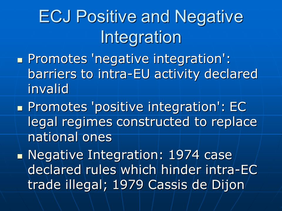ECJ Positive and Negative Integration Promotes negative integration : barriers to intra-EU activity declared invalid Promotes negative integration : barriers to intra-EU activity declared invalid Promotes positive integration : EC legal regimes constructed to replace national ones Promotes positive integration : EC legal regimes constructed to replace national ones Negative Integration: 1974 case declared rules which hinder intra-EC trade illegal; 1979 Cassis de Dijon Negative Integration: 1974 case declared rules which hinder intra-EC trade illegal; 1979 Cassis de Dijon