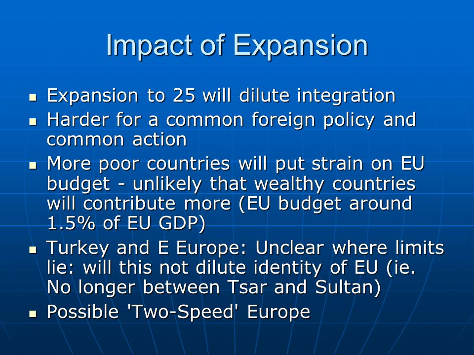 Impact of Expansion Expansion to 25 will dilute integration Expansion to 25 will dilute integration Harder for a common foreign policy and common action Harder for a common foreign policy and common action More poor countries will put strain on EU budget - unlikely that wealthy countries will contribute more (EU budget around 1.5% of EU GDP) More poor countries will put strain on EU budget - unlikely that wealthy countries will contribute more (EU budget around 1.5% of EU GDP) Turkey and E Europe: Unclear where limits lie: will this not dilute identity of EU (ie.