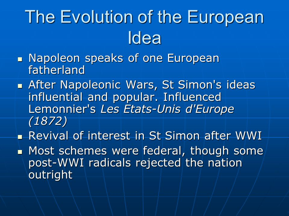The Evolution of the European Idea Napoleon speaks of one European fatherland Napoleon speaks of one European fatherland After Napoleonic Wars, St Simon s ideas influential and popular.