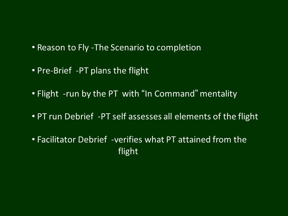 Reason to Fly -The Scenario to completion Pre-Brief -PT plans the flight Flight -run by the PT with In Command mentality PT run Debrief -PT self assesses all elements of the flight Facilitator Debrief -verifies what PT attained from the flight