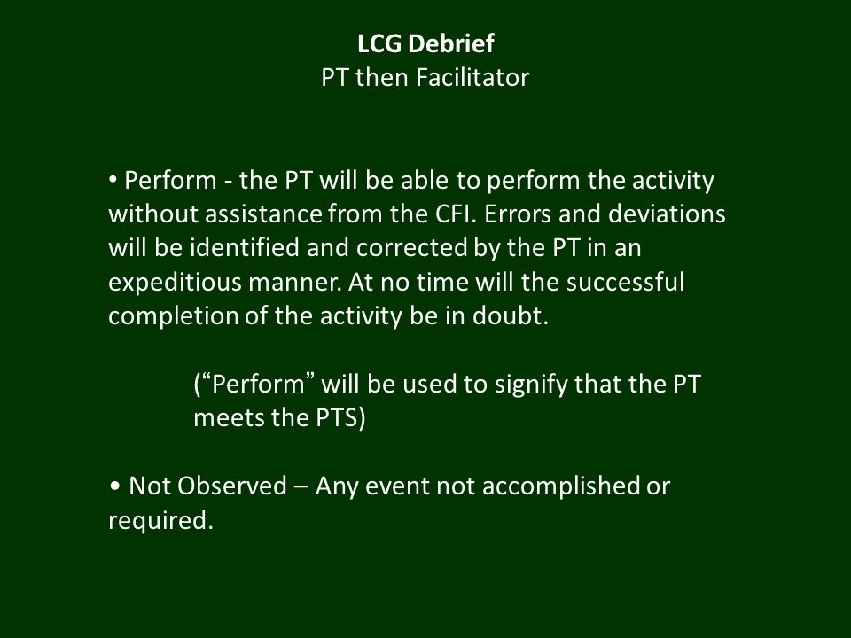 LCG Debrief PT then Facilitator Perform - the PT will be able to perform the activity without assistance from the CFI.
