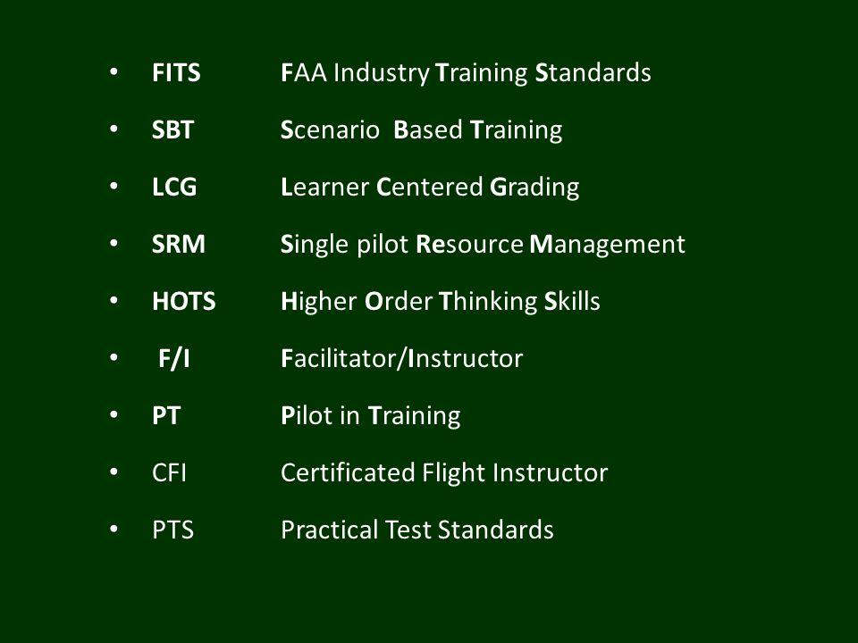 FITSFAA Industry Training Standards SBTScenario Based Training LCGLearner Centered Grading SRMSingle pilot Resource Management HOTSHigher Order Thinking Skills F/IFacilitator/Instructor PTPilot in Training CFICertificated Flight Instructor PTSPractical Test Standards