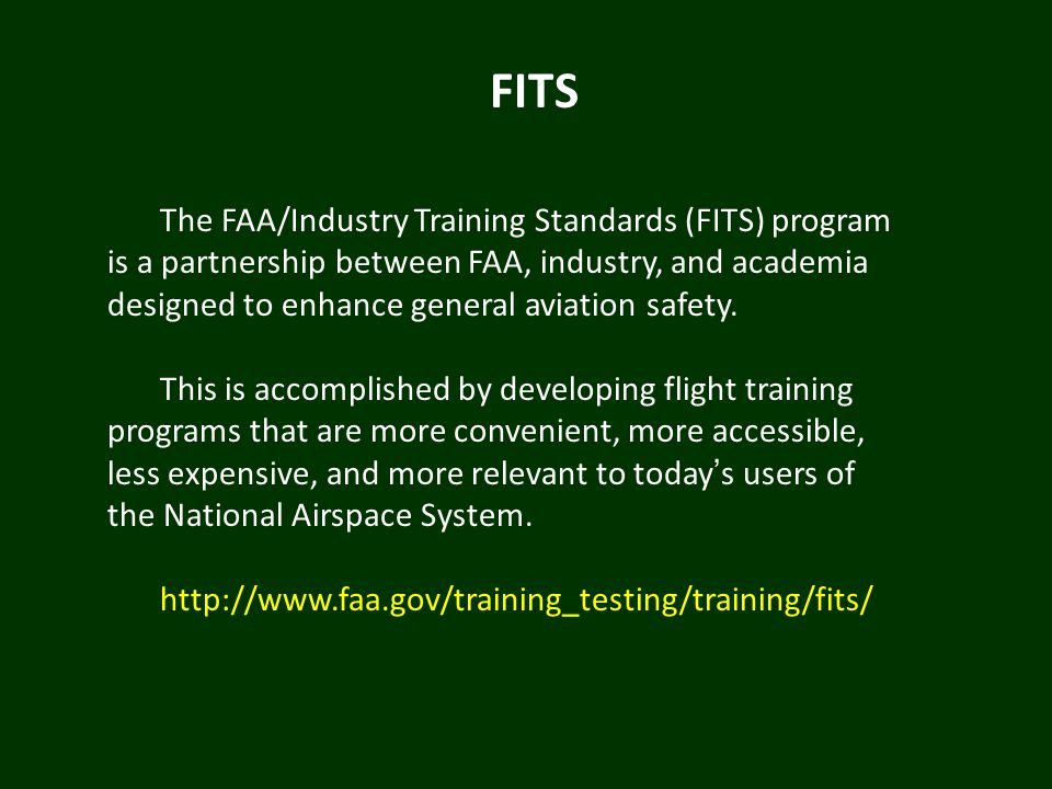 FITS The FAA/Industry Training Standards (FITS) program is a partnership between FAA, industry, and academia designed to enhance general aviation safe
