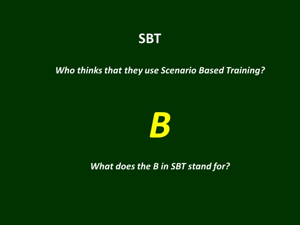 SBT Who thinks that they use Scenario Based Training? B What does the B in SBT stand for?