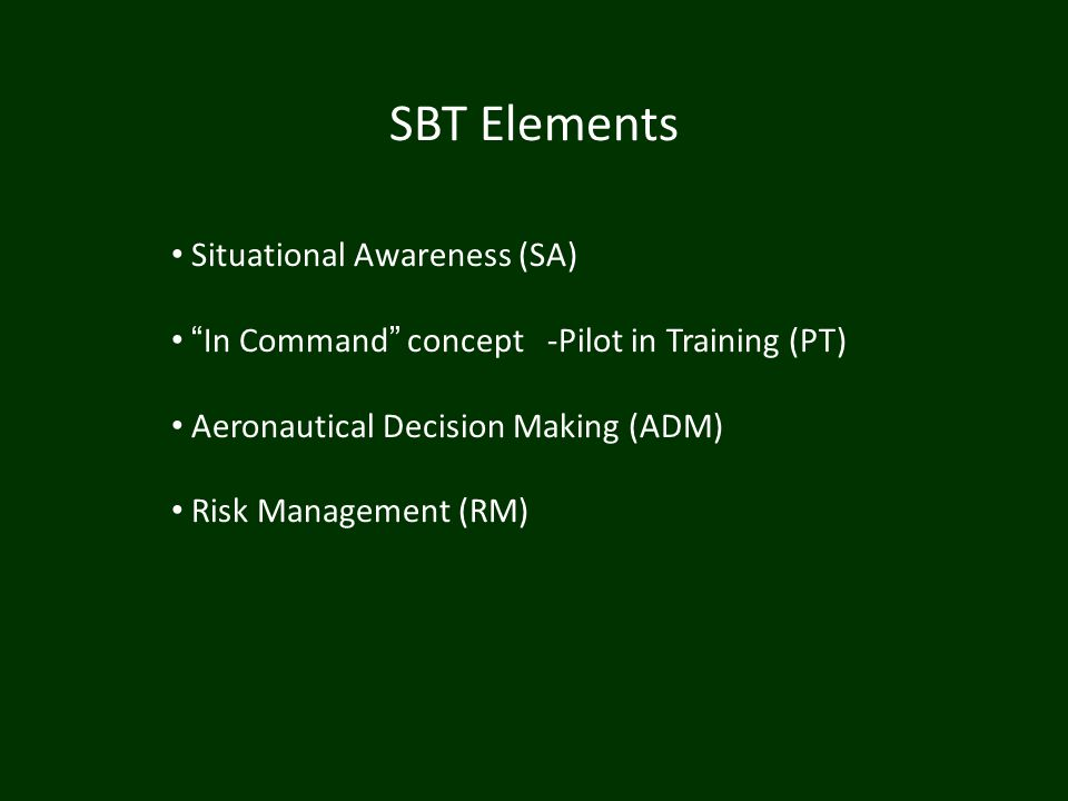 SBT Elements Situational Awareness (SA) In Command concept -Pilot in Training (PT) Aeronautical Decision Making (ADM) Risk Management (RM)