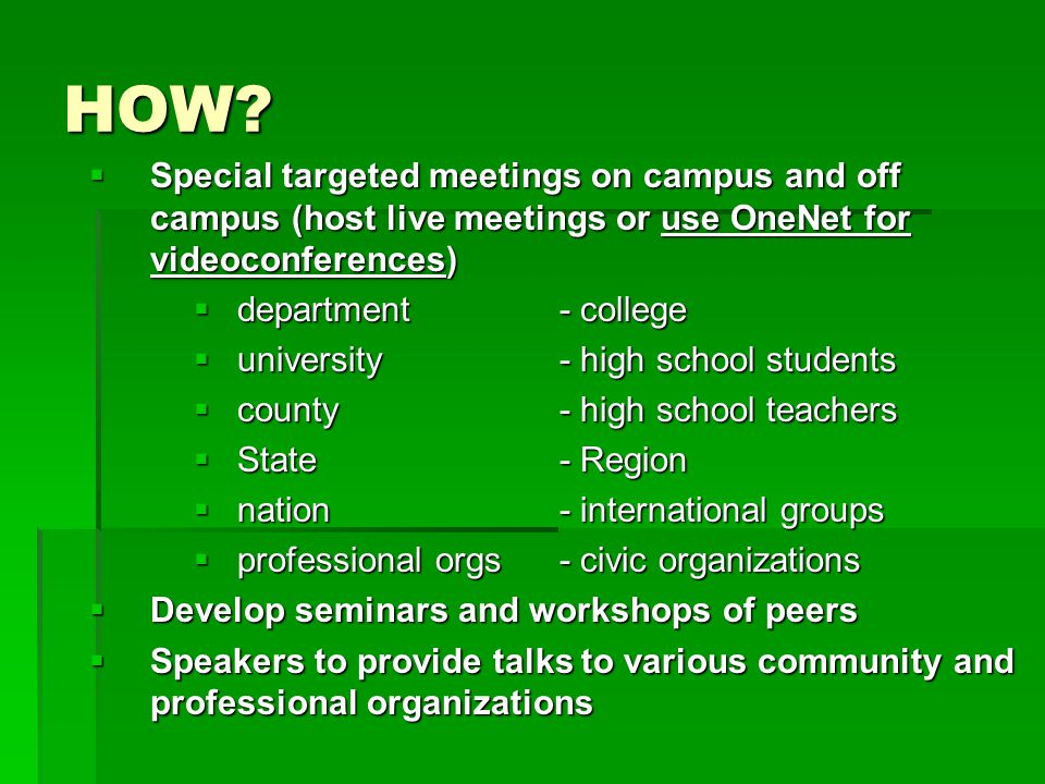 HOW?  Special targeted meetings on campus and off campus (host live meetings or use OneNet for videoconferences)  department - college  university