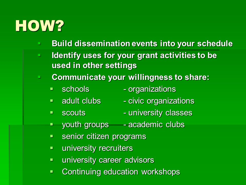 HOW?  Build dissemination events into your schedule  Identify uses for your grant activities to be used in other settings  Communicate your willing