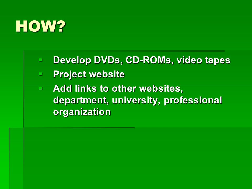 HOW?  Develop DVDs, CD-ROMs, video tapes  Project website  Add links to other websites, department, university, professional organization