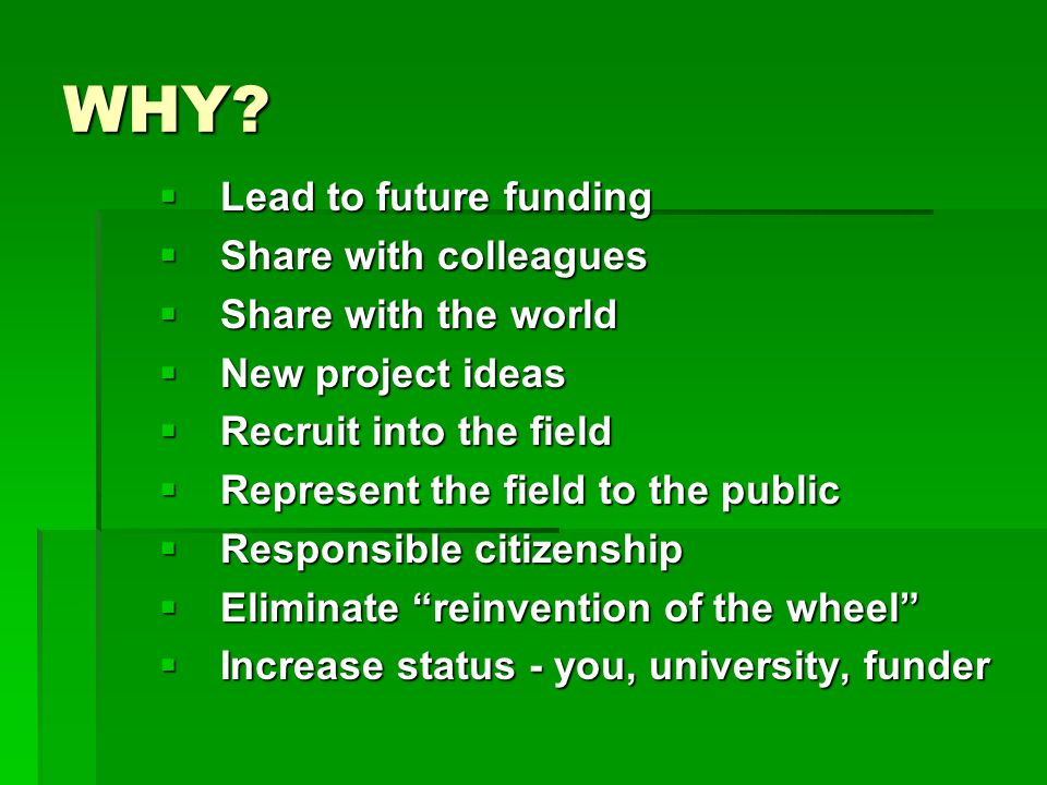 WHY?  Lead to future funding  Share with colleagues  Share with the world  New project ideas  Recruit into the field  Represent the field to the