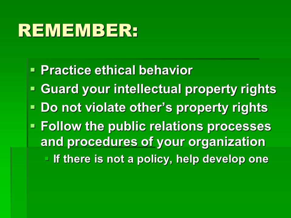 REMEMBER:  Practice ethical behavior  Guard your intellectual property rights  Do not violate other's property rights  Follow the public relations processes and procedures of your organization  If there is not a policy, help develop one