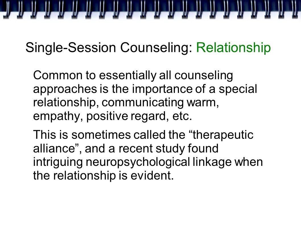 Single-Session Counseling: Relationship Common to essentially all counseling approaches is the importance of a special relationship, communicating warm, empathy, positive regard, etc.