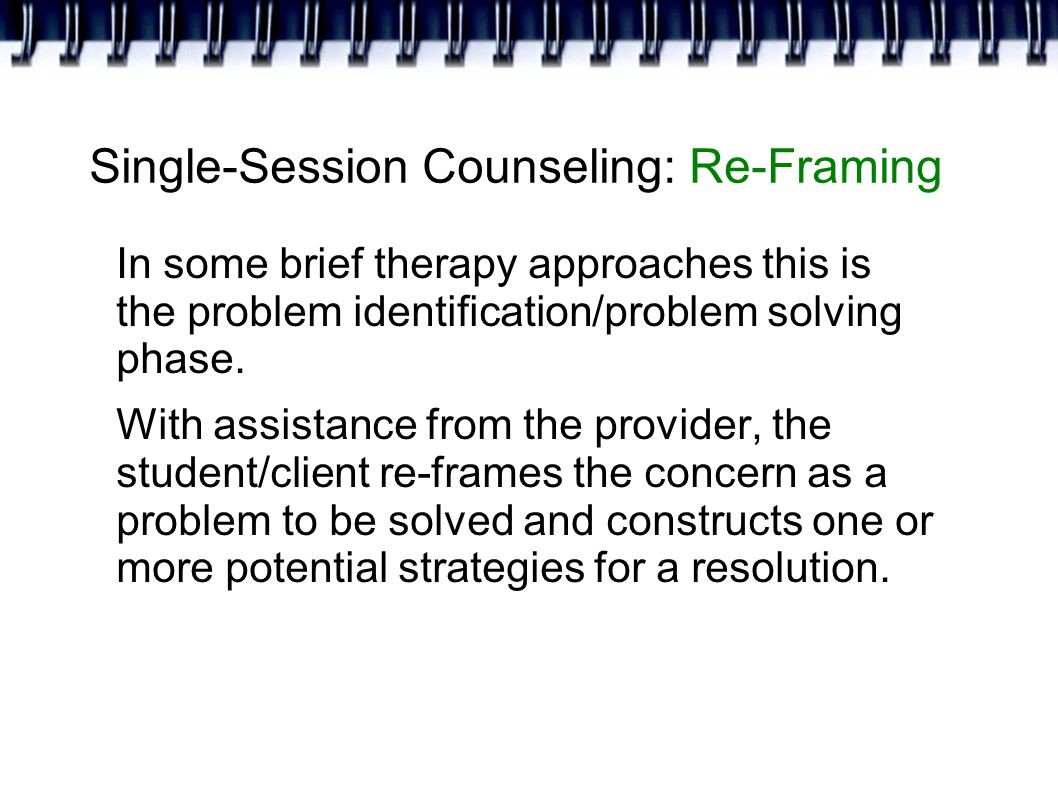 Single-Session Counseling: Re-Framing In some brief therapy approaches this is the problem identification/problem solving phase.
