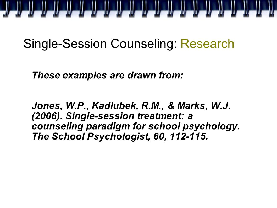 Single-Session Counseling: Research These examples are drawn from: Jones, W.P., Kadlubek, R.M., & Marks, W.J.