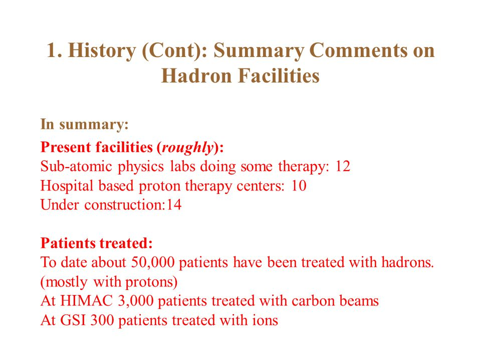 1. History (Cont): Summary Comments on Hadron Facilities In summary: Present facilities (roughly): Sub-atomic physics labs doing some therapy: 12 Hosp