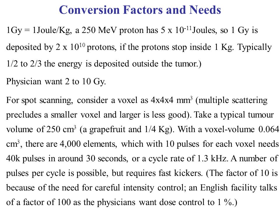 Conversion Factors and Needs 1Gy = 1Joule/Kg, a 250 MeV proton has 5 x 10 -11 Joules, so 1 Gy is deposited by 2 x 10 10 protons, if the protons stop inside 1 Kg.