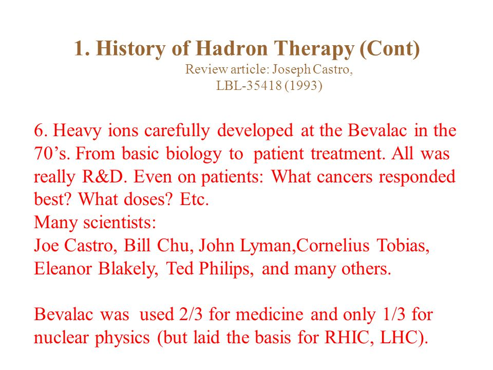 1. History of Hadron Therapy (Cont) Review article: Joseph Castro, LBL-35418 (1993) 6.