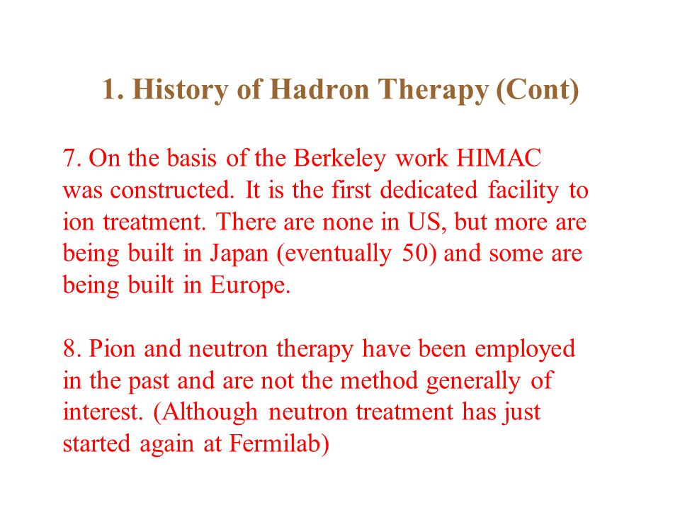 1. History of Hadron Therapy (Cont) 7. On the basis of the Berkeley work HIMAC was constructed.