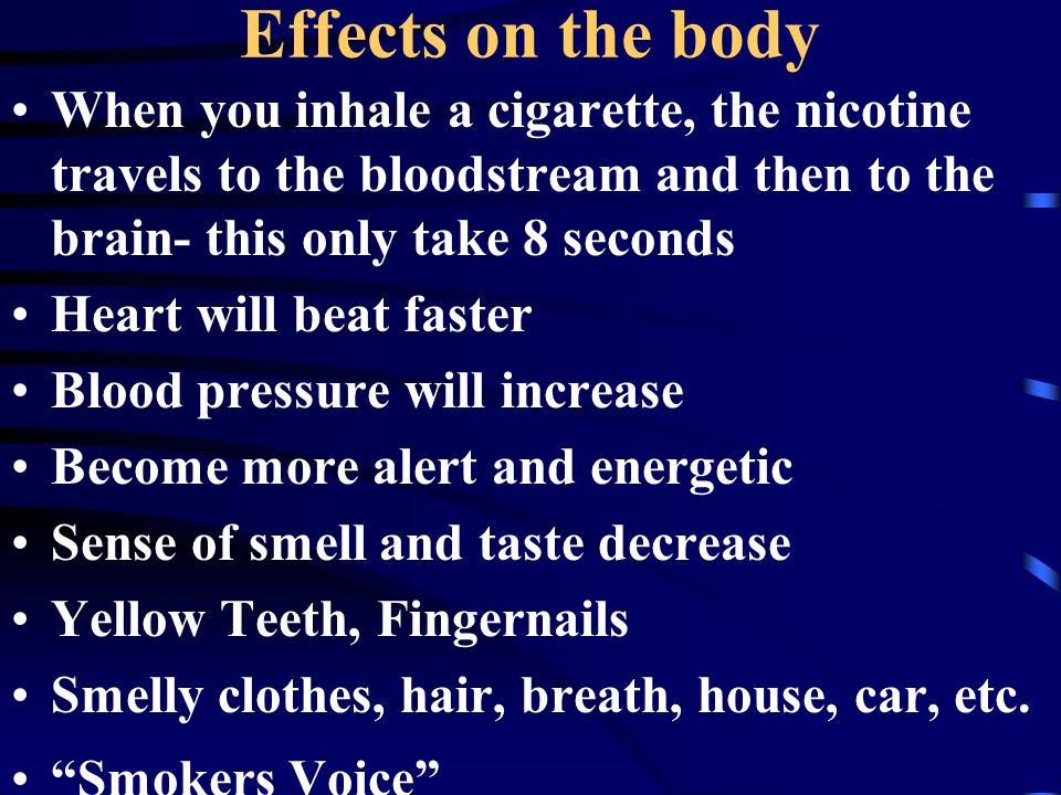 Effects on the body When you inhale a cigarette, the nicotine travels to the bloodstream and then to the brain- this only take 8 seconds Heart will beat faster Blood pressure will increase Become more alert and energetic Sense of smell and taste decrease Yellow Teeth, Fingernails Smelly clothes, hair, breath, house, car, etc.