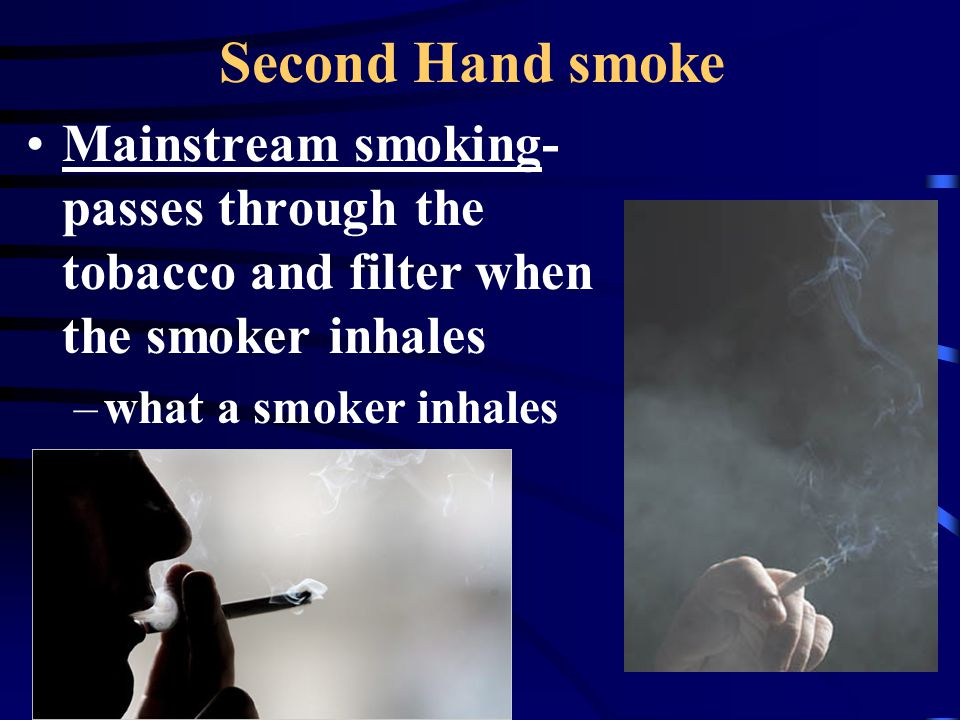 Sidestream smoke- rises from the cigarette when the smoker is not inhaling This contains 2x more nicotine and tar, and 5x more CO than mainstream Non-smokers who live with smokers have a 20-30% HIGHER risk of dying from heart disorders than non- smokers who live with non-smokers!!!