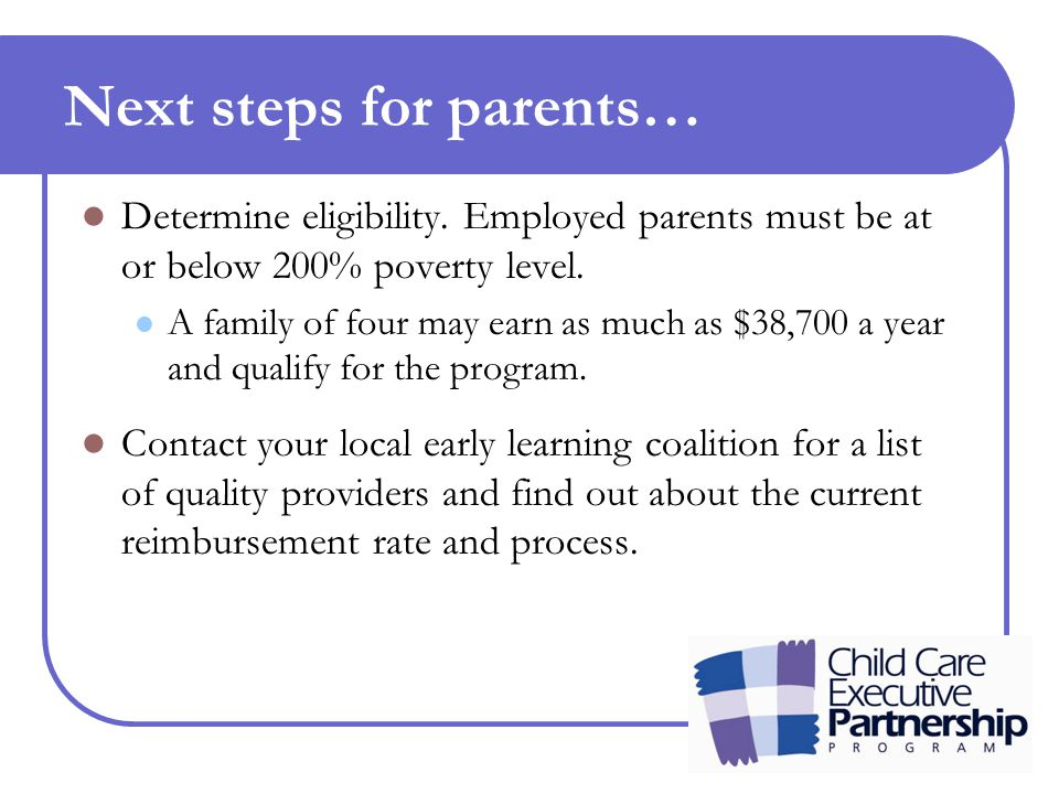 Next steps for parents… Determine eligibility. Employed parents must be at or below 200% poverty level. A family of four may earn as much as $38,700 a