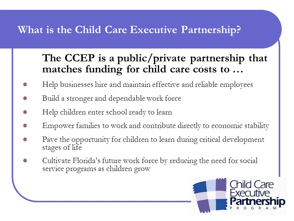 The CCEP matches funding for child care costs… Funded by federal and state sources Dollars are matched with: Businesses Local governments Charitable foundations Employed parents contribute to their child care costs based on a sliding fee scale Funds are managed by early learning coalitions