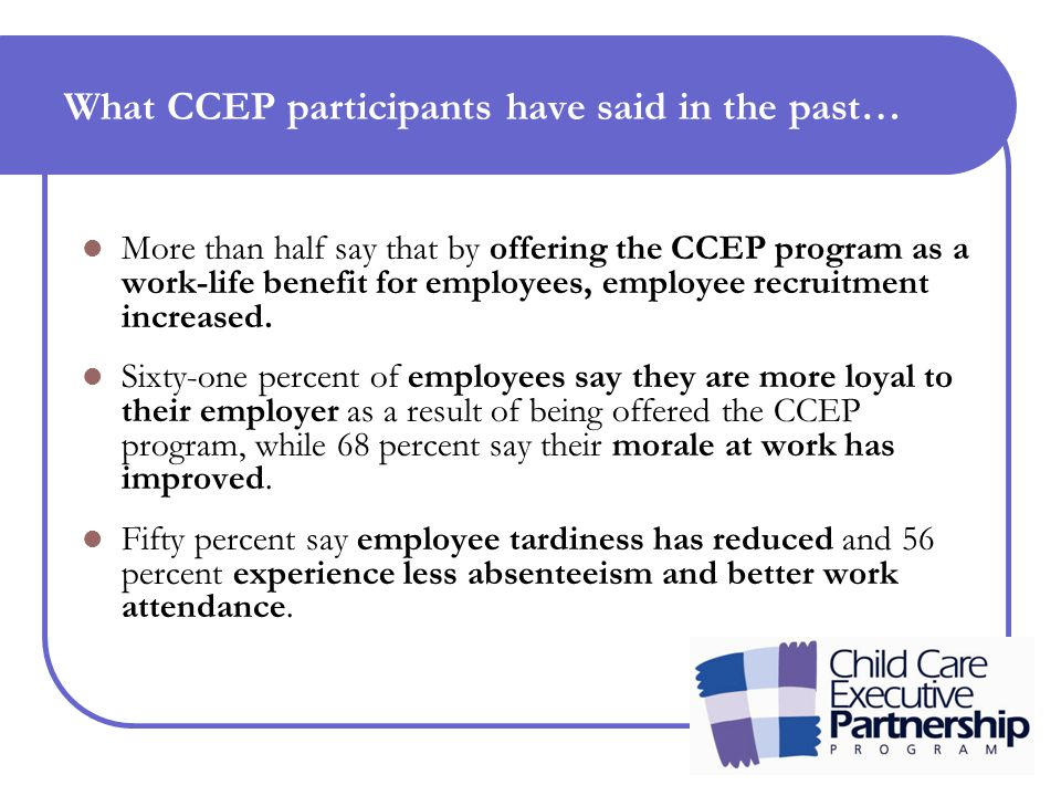 What CCEP participants have said in the past… More than half say that by offering the CCEP program as a work-life benefit for employees, employee recruitment increased.