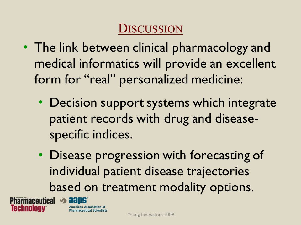 D ISCUSSION Young Innovators 2009 The link between clinical pharmacology and medical informatics will provide an excellent form for real personalized medicine: Decision support systems which integrate patient records with drug and disease- specific indices.