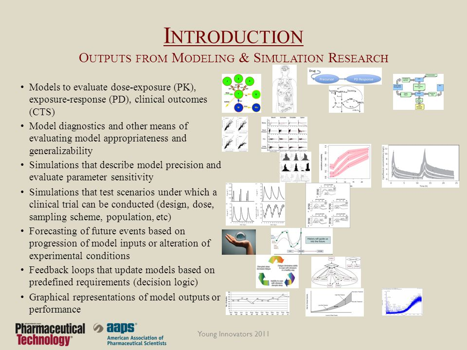 I NTRODUCTION O UTPUTS FROM M ODELING & S IMULATION R ESEARCH Models to evaluate dose-exposure (PK), exposure-response (PD), clinical outcomes (CTS) Young Innovators 2011 Model diagnostics and other means of evaluating model appropriateness and generalizability Simulations that describe model precision and evaluate parameter sensitivity Simulations that test scenarios under which a clinical trial can be conducted (design, dose, sampling scheme, population, etc) Forecasting of future events based on progression of model inputs or alteration of experimental conditions Feedback loops that update models based on predefined requirements (decision logic) Graphical representations of model outputs or performance
